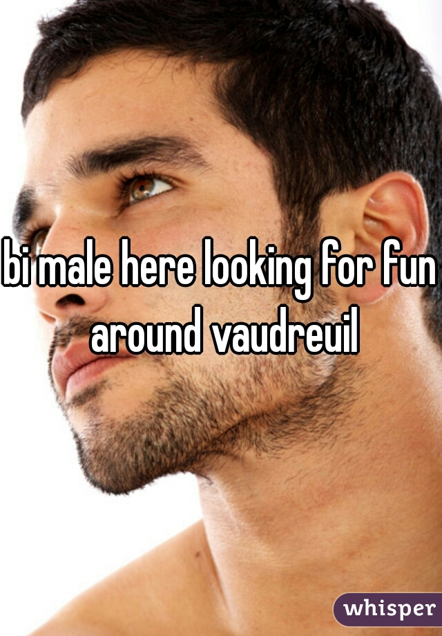 bi male here looking for fun around vaudreuil