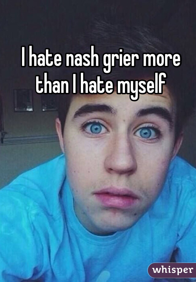 I hate nash grier more than I hate myself