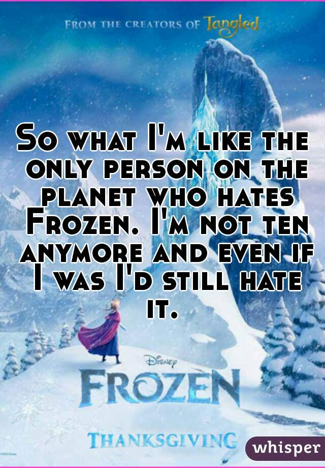 So what I'm like the only person on the planet who hates Frozen. I'm not ten anymore and even if I was I'd still hate it.