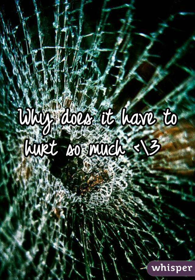 Why does it have to hurt so much <\3