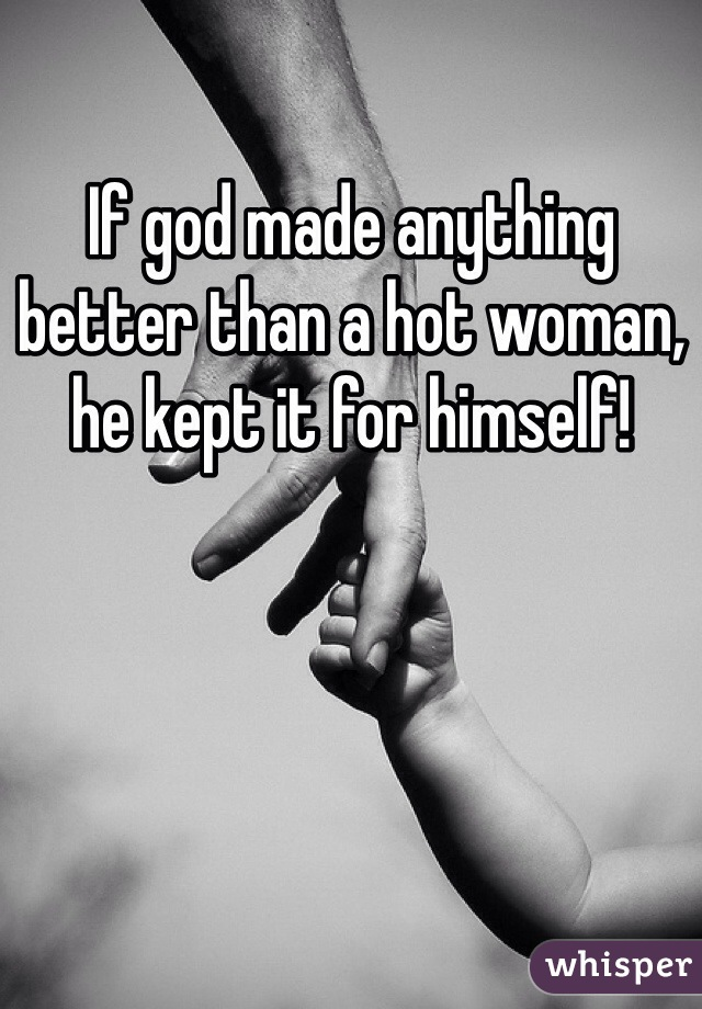 If god made anything better than a hot woman, he kept it for himself!