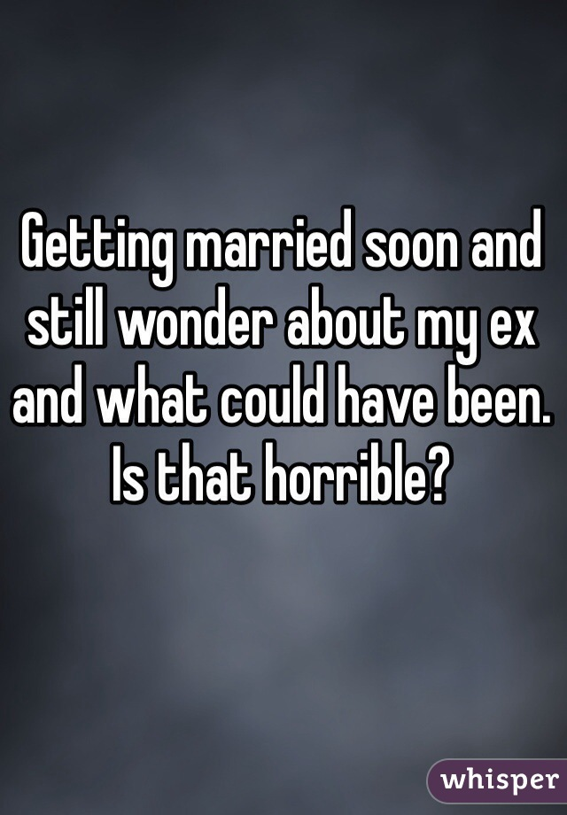 Getting married soon and still wonder about my ex and what could have been. Is that horrible?