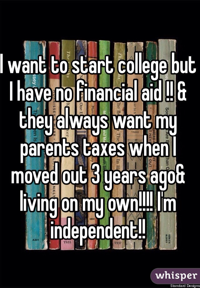 I want to start college but I have no financial aid !! & they always want my parents taxes when I moved out 3 years ago& living on my own!!!! I'm independent!!