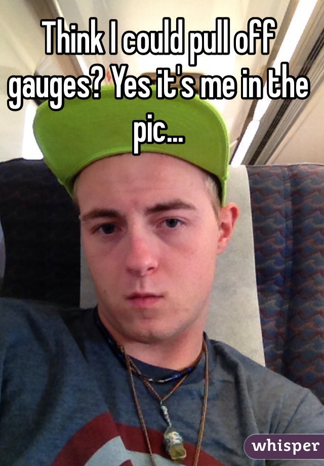 Think I could pull off gauges? Yes it's me in the pic...