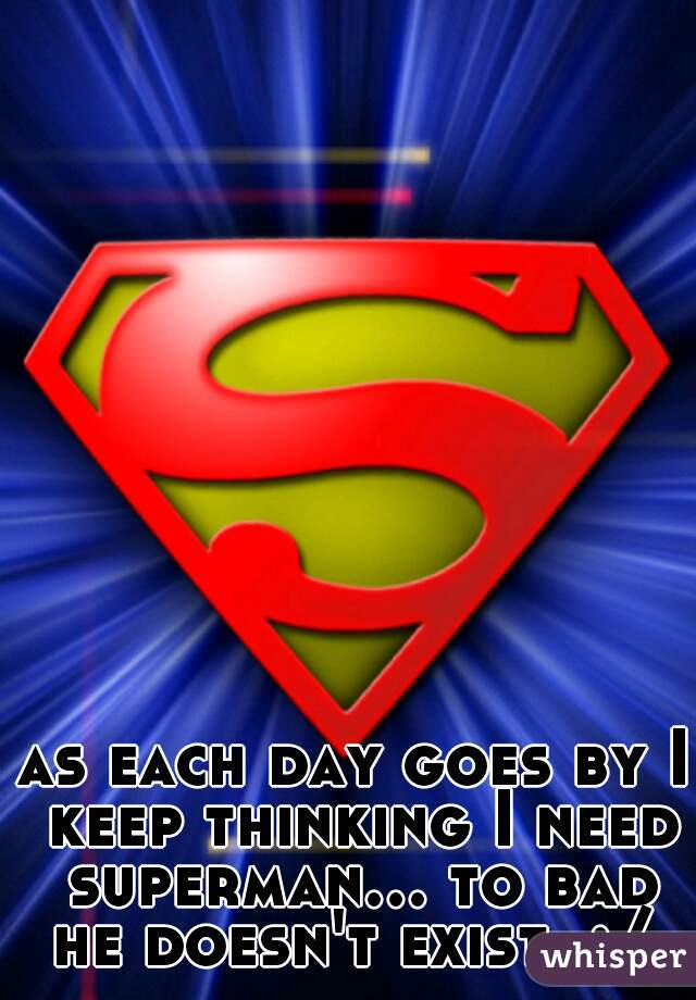 as each day goes by I keep thinking I need superman... to bad he doesn't exist. :/
