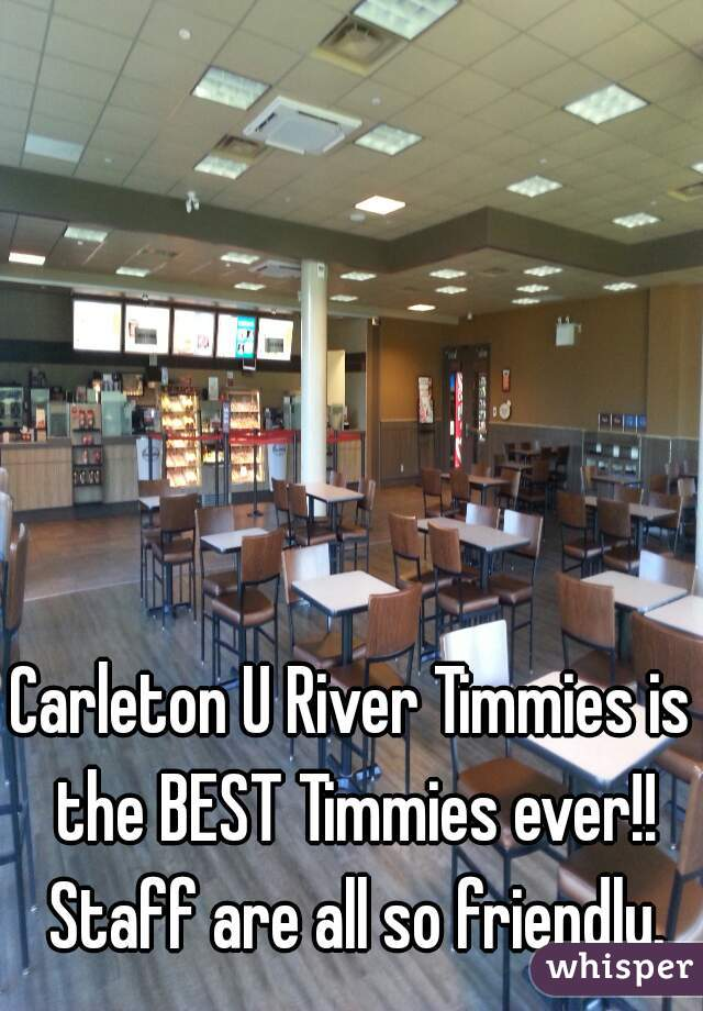 Carleton U River Timmies is the BEST Timmies ever!! Staff are all so friendly.