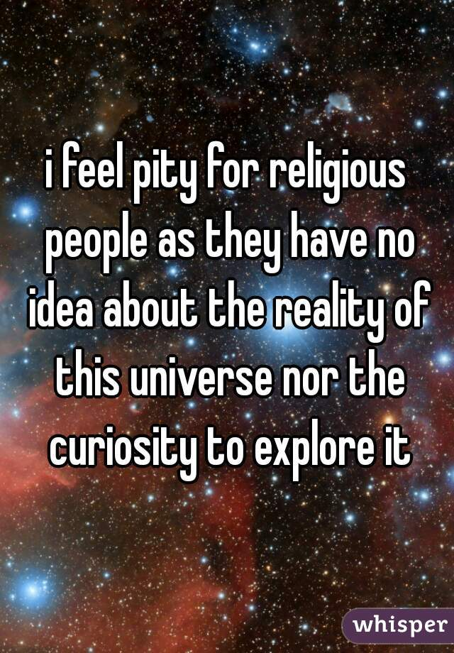 i feel pity for religious people as they have no idea about the reality of this universe nor the curiosity to explore it