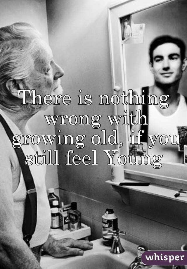 There is nothing wrong with growing old, if you still feel Young