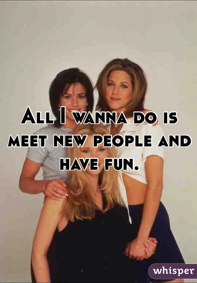 All I wanna do is meet new people and have fun.