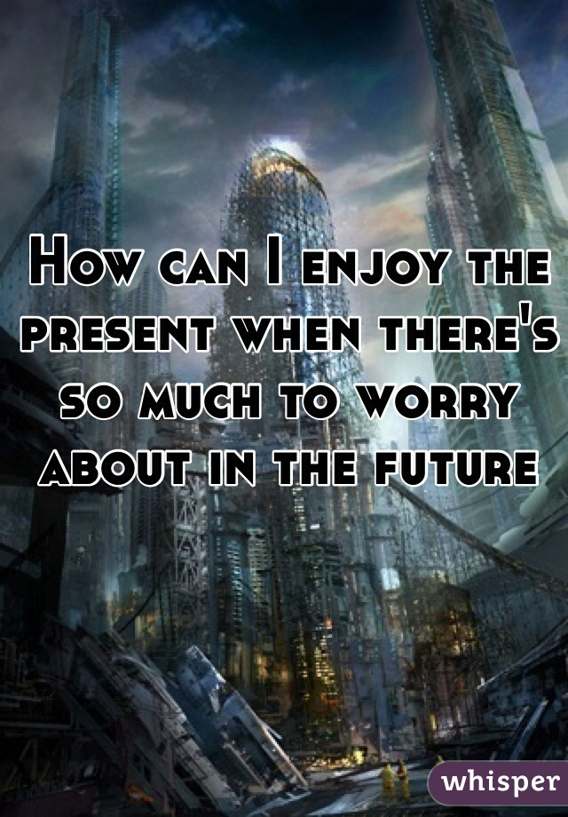 How can I enjoy the present when there's so much to worry about in the future