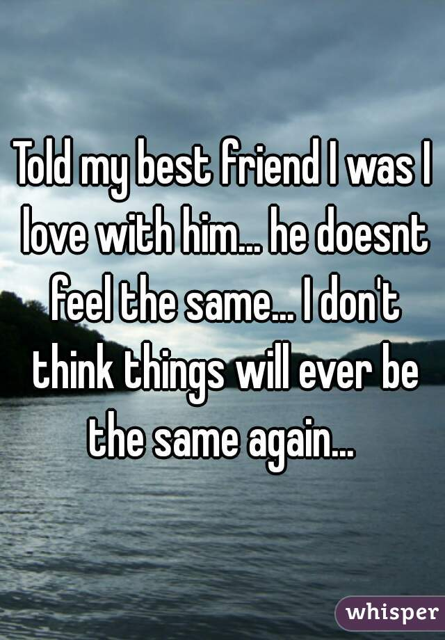 Told my best friend I was I love with him... he doesnt feel the same... I don't think things will ever be the same again...