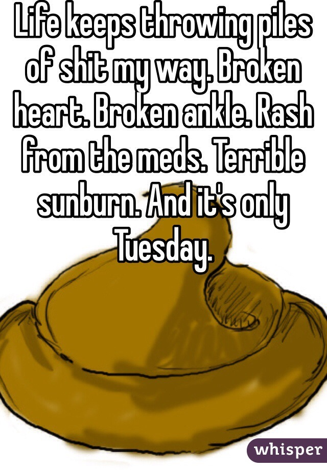 Life keeps throwing piles of shit my way. Broken heart. Broken ankle. Rash from the meds. Terrible sunburn. And it's only Tuesday.