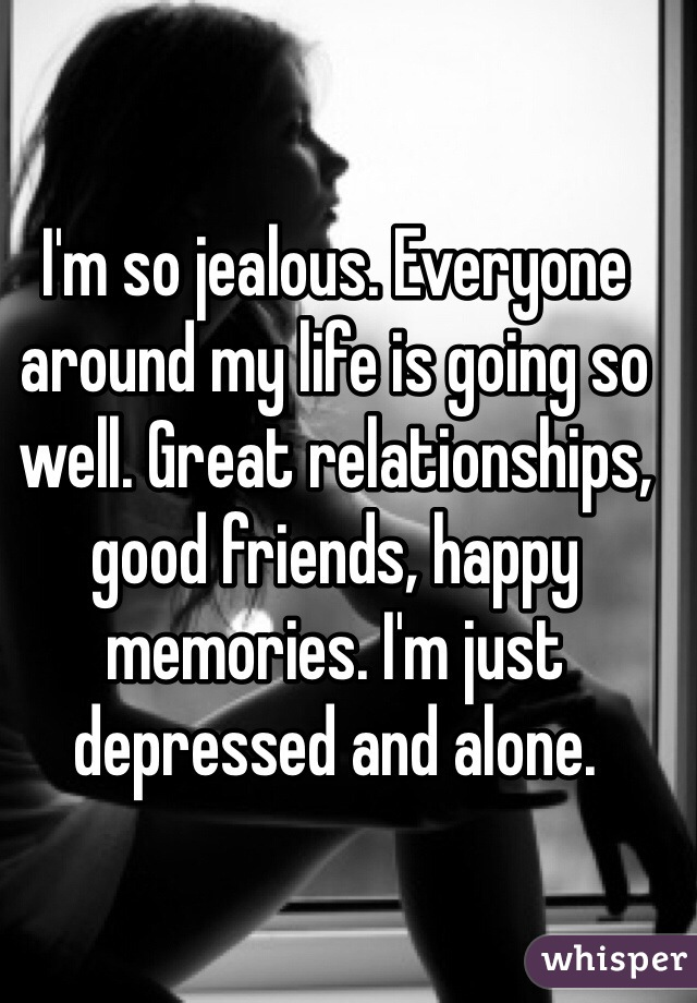 I'm so jealous. Everyone around my life is going so well. Great relationships, good friends, happy memories. I'm just depressed and alone.