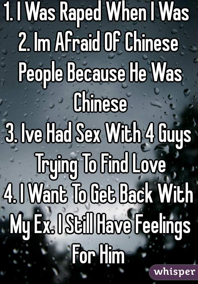 1. I Was Raped When I Was 8 2. Im Afraid Of Chinese People Because He Was Chinese 3. Ive Had Sex With 4 Guys Trying To Find Love 4. I Want To Get Back With My Ex. I Still Have Feelings For Him