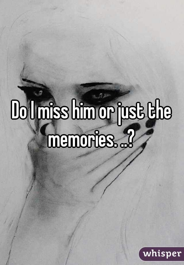 Do I miss him or just the memories. ..?