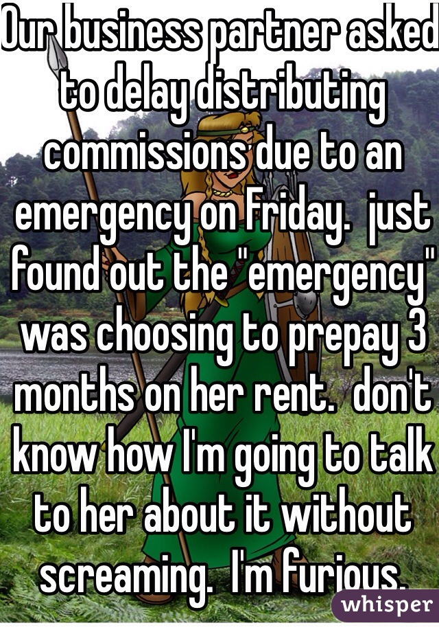 "Our business partner asked to delay distributing commissions due to an emergency on Friday.  just found out the ""emergency"" was choosing to prepay 3 months on her rent.  don't know how I'm going to talk to her about it without screaming.  I'm furious."