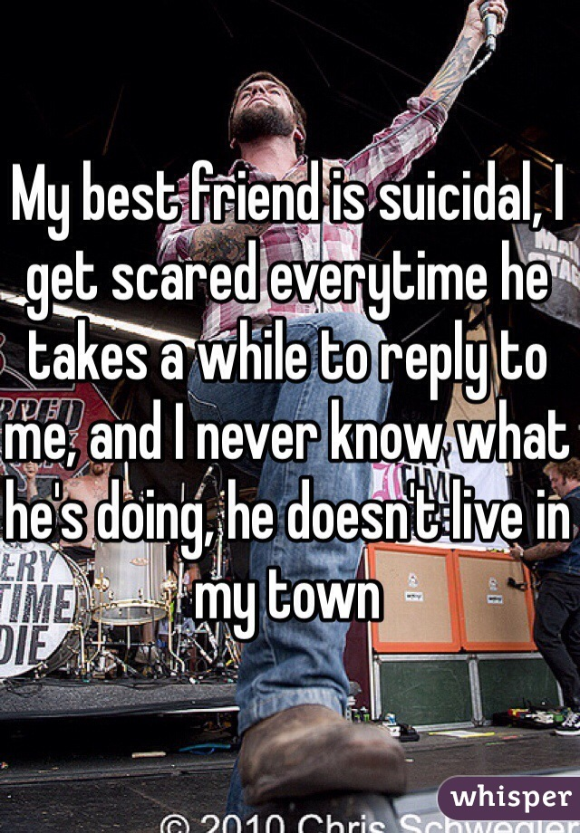 My best friend is suicidal, I get scared everytime he takes a while to reply to me, and I never know what he's doing, he doesn't live in my town