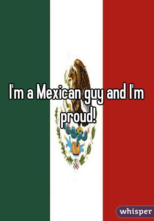 I'm a Mexican guy and I'm proud!