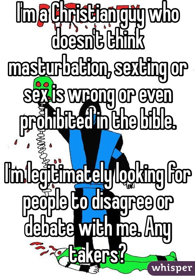 I'm a Christian guy who doesn't think masturbation, sexting or sex is wrong or even prohibited in the bible.   I'm legitimately looking for people to disagree or debate with me. Any takers?