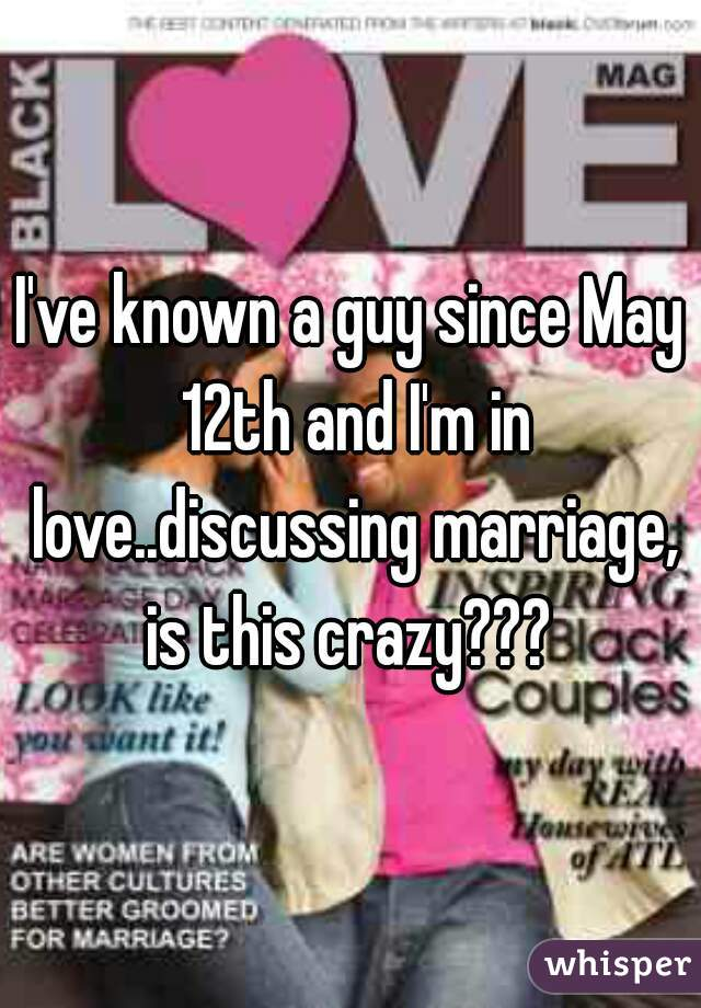 I've known a guy since May 12th and I'm in love..discussing marriage, is this crazy???