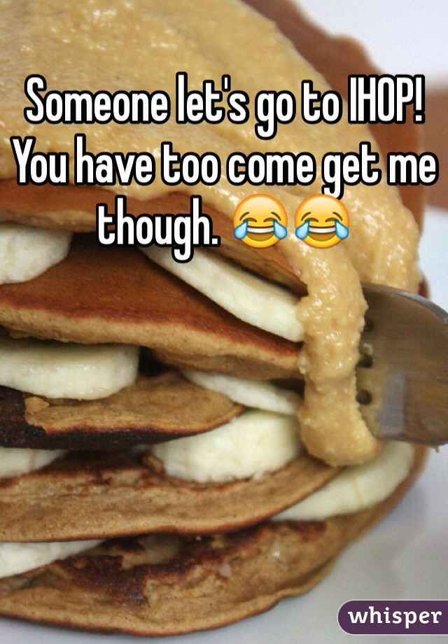 Someone let's go to IHOP! You have too come get me though. 😂😂