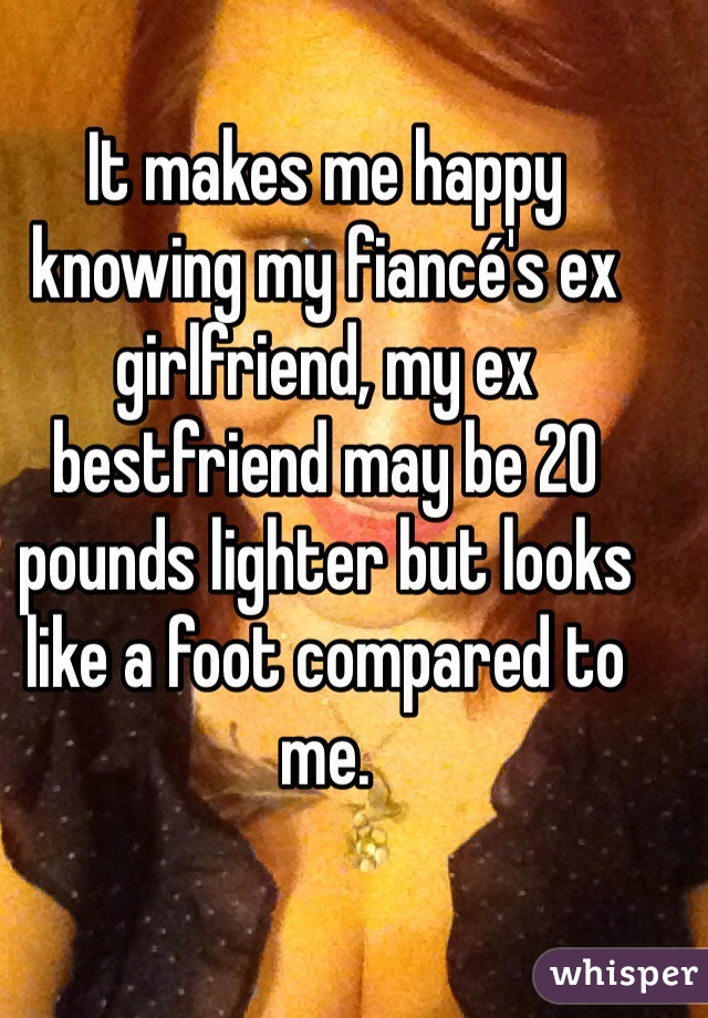 It makes me happy knowing my fiancé's ex girlfriend, my ex bestfriend may be 20 pounds lighter but looks like a foot compared to me.
