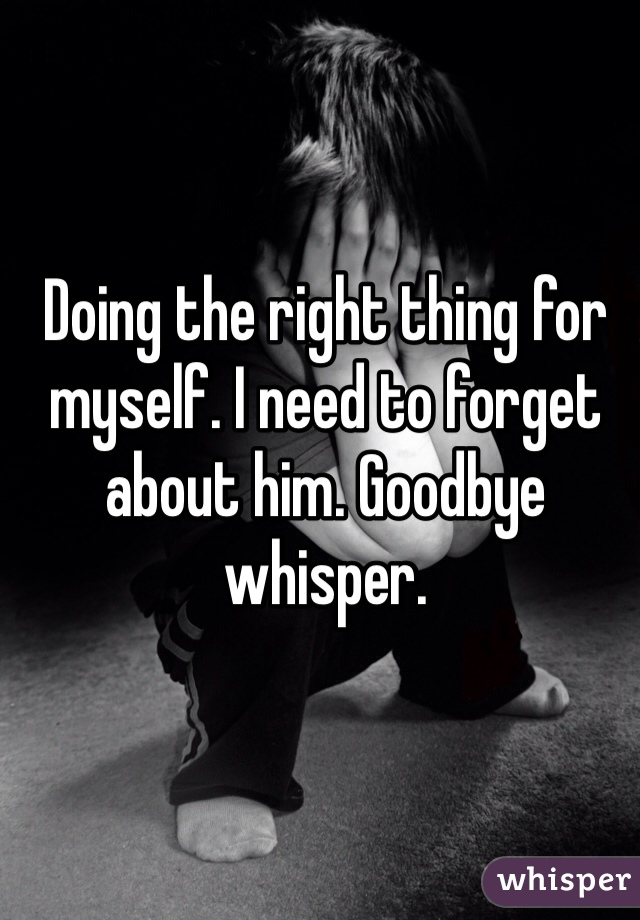 Doing the right thing for myself. I need to forget about him. Goodbye whisper.