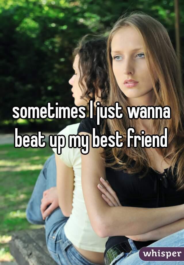 sometimes I just wanna beat up my best friend