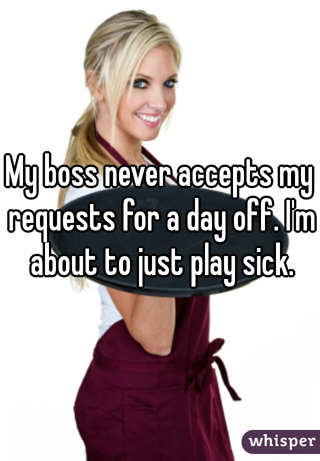 My boss never accepts my requests for a day off. I'm about to just play sick.
