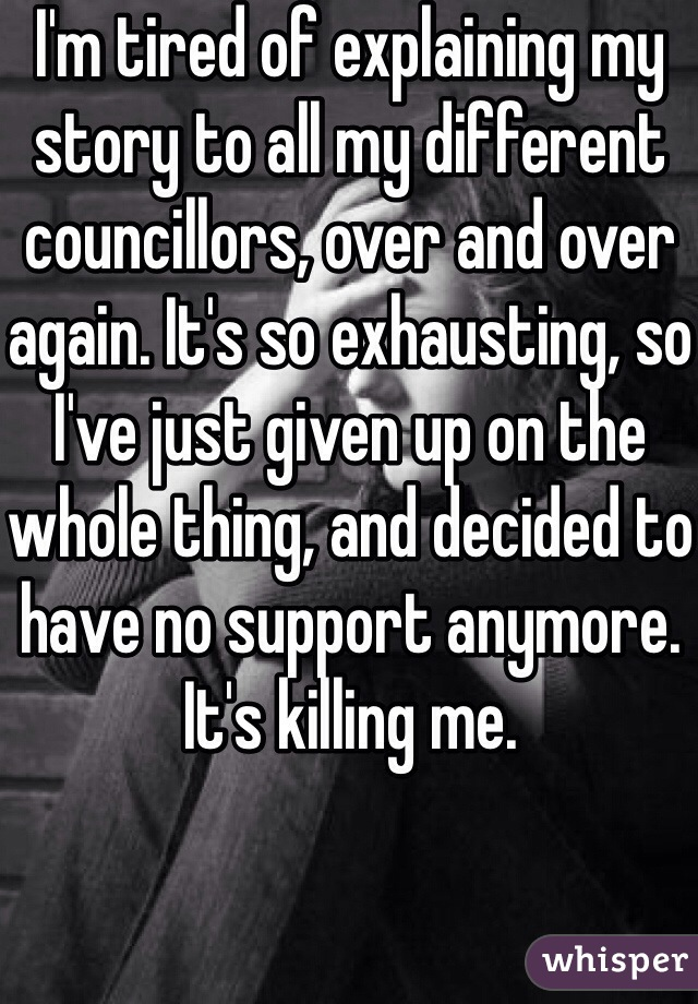 I'm tired of explaining my story to all my different councillors, over and over again. It's so exhausting, so I've just given up on the whole thing, and decided to have no support anymore. It's killing me.