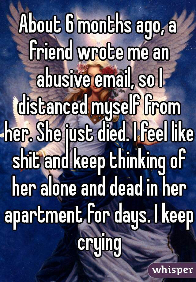About 6 months ago, a friend wrote me an abusive email, so I distanced myself from her. She just died. I feel like shit and keep thinking of her alone and dead in her apartment for days. I keep crying