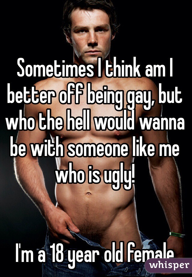 Sometimes I think am I better off being gay, but who the hell would wanna be with someone like me who is ugly!   I'm a 18 year old female