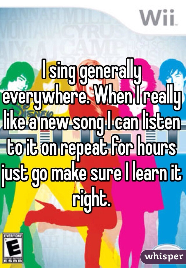 I sing generally everywhere. When I really like a new song I can listen to it on repeat for hours just go make sure I learn it right.