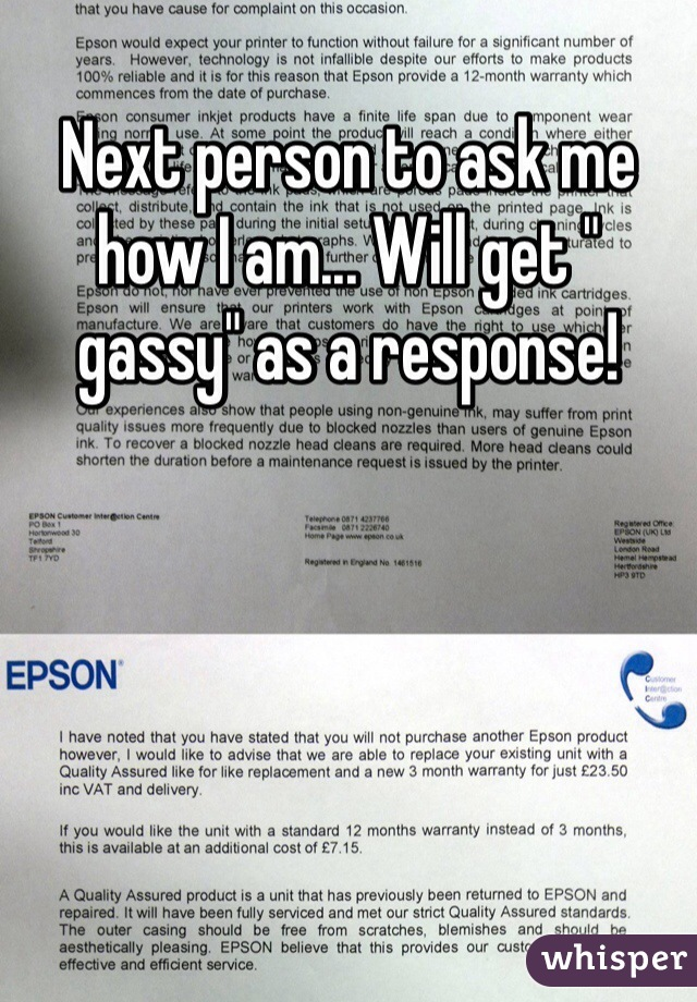 "Next person to ask me how I am... Will get "" gassy"" as a response!"