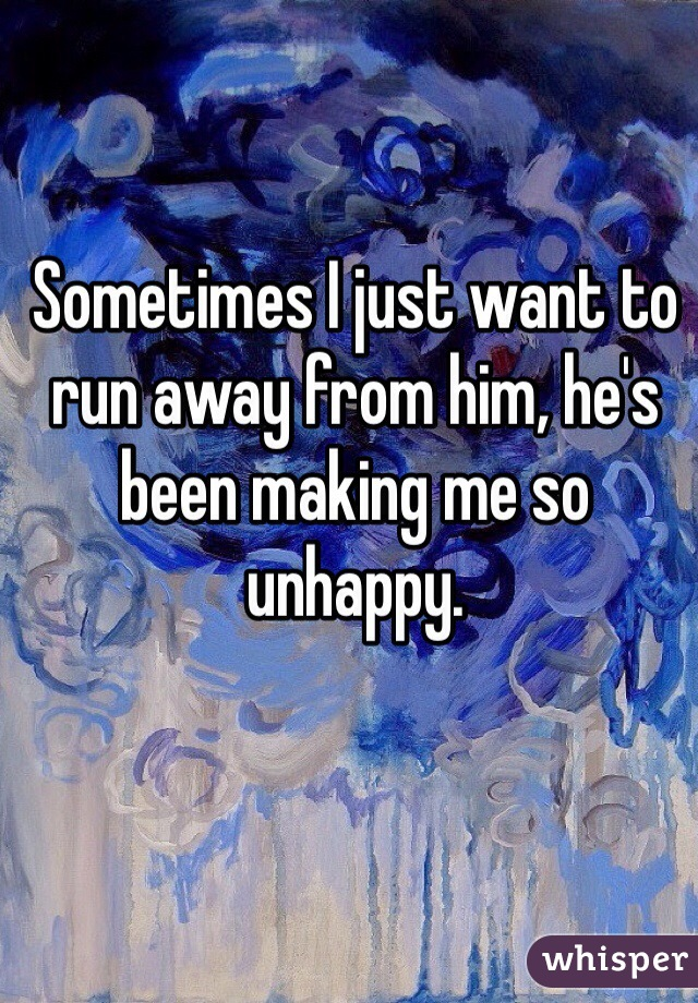 Sometimes I just want to run away from him, he's been making me so unhappy.