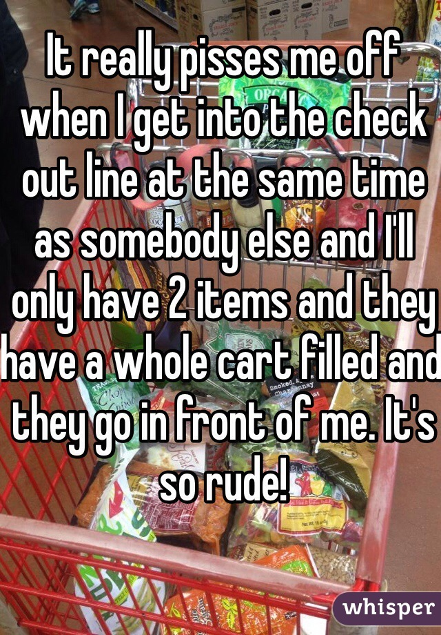 It really pisses me off when I get into the check out line at the same time as somebody else and I'll only have 2 items and they have a whole cart filled and they go in front of me. It's so rude!