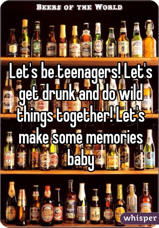 Let's be teenagers! Let's get drunk and do wild things together! Let's make some memories baby