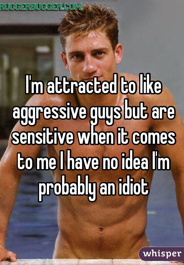 I'm attracted to like aggressive guys but are sensitive when it comes to me I have no idea I'm probably an idiot