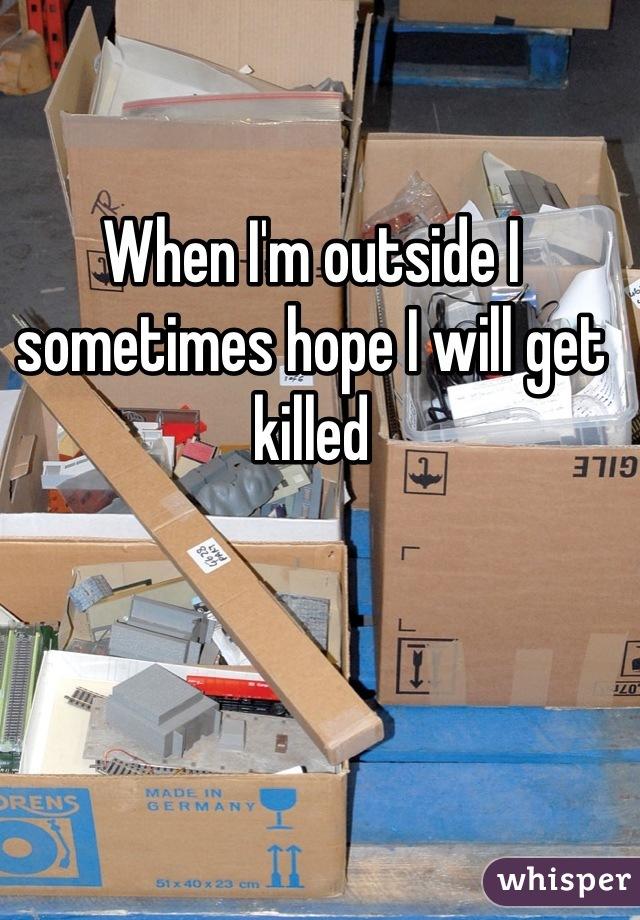 When I'm outside I sometimes hope I will get killed