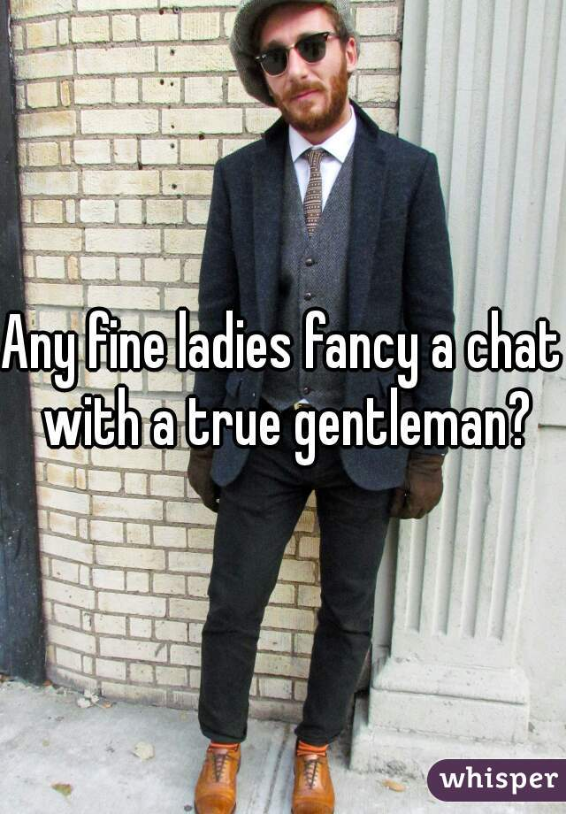 Any fine ladies fancy a chat with a true gentleman?