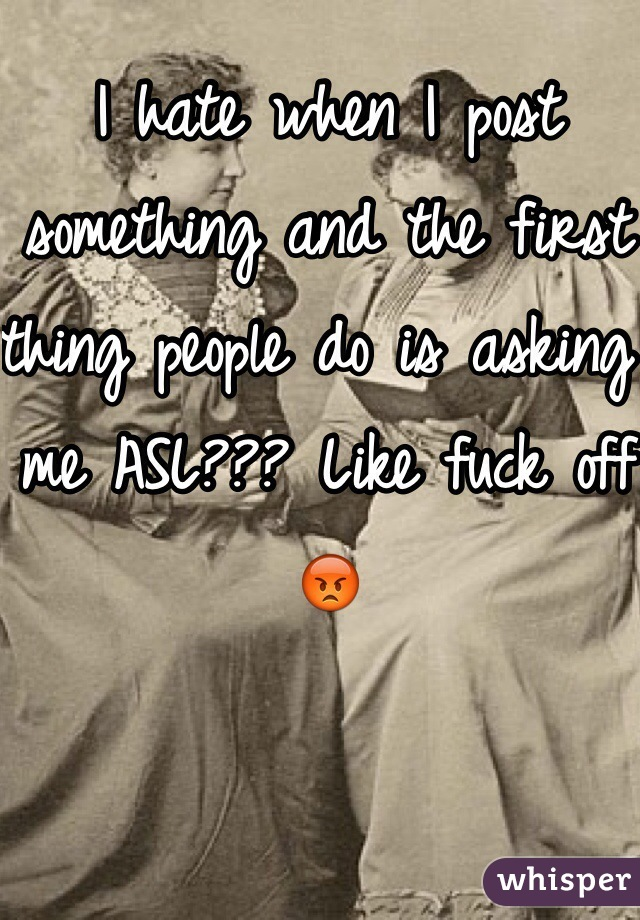 I hate when I post something and the first thing people do is asking me ASL??? Like fuck off 😡