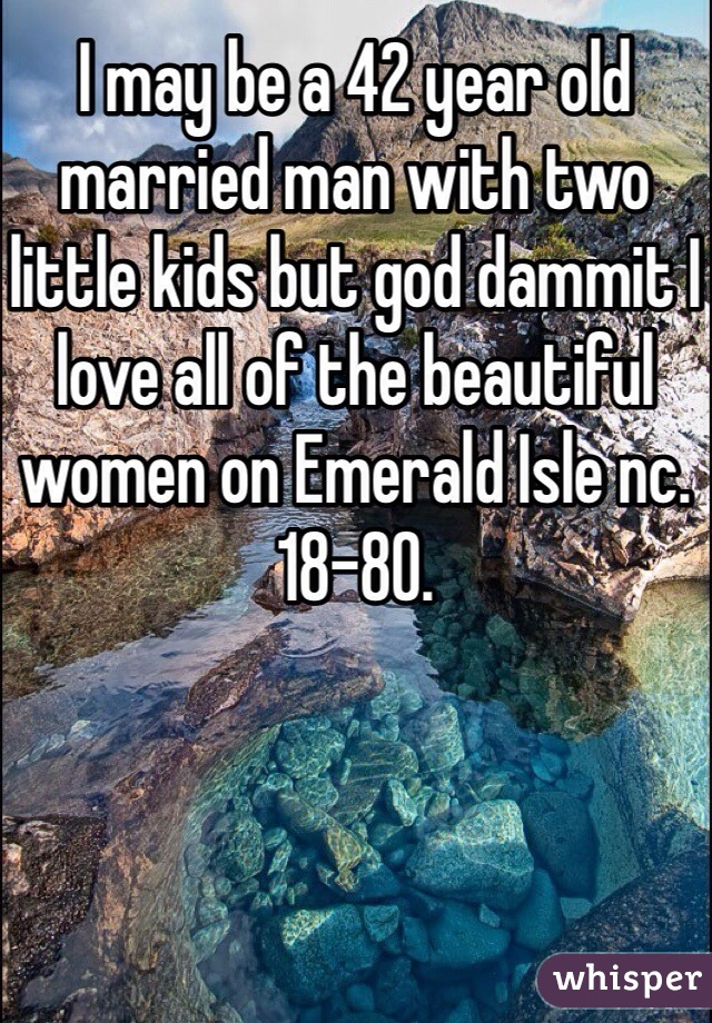I may be a 42 year old married man with two little kids but god dammit I love all of the beautiful women on Emerald Isle nc. 18-80.