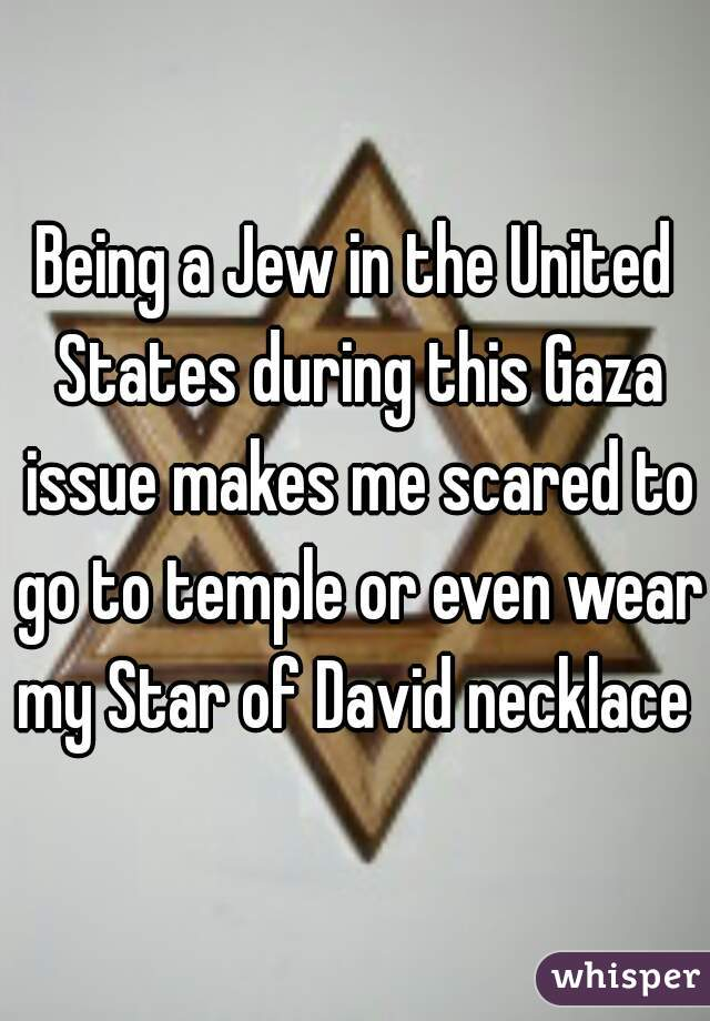 Being a Jew in the United States during this Gaza issue makes me scared to go to temple or even wear my Star of David necklace