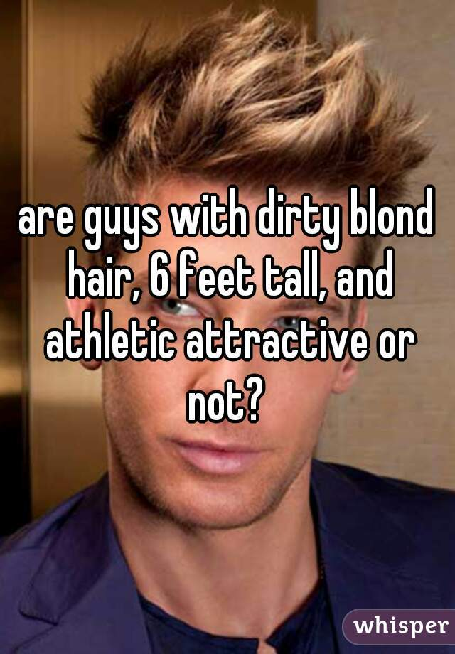 are guys with dirty blond hair, 6 feet tall, and athletic attractive or not?