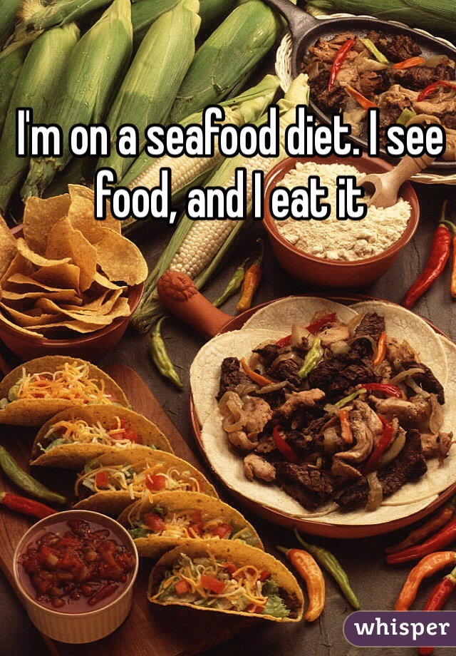 I'm on a seafood diet. I see food, and I eat it