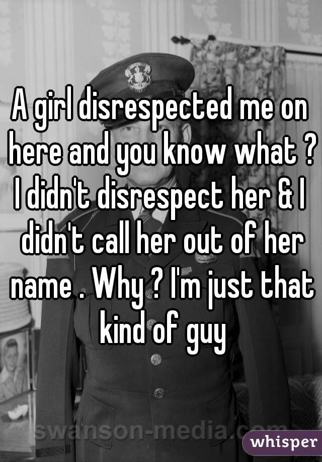 A girl disrespected me on here and you know what ? I didn't disrespect her & I didn't call her out of her name . Why ? I'm just that kind of guy