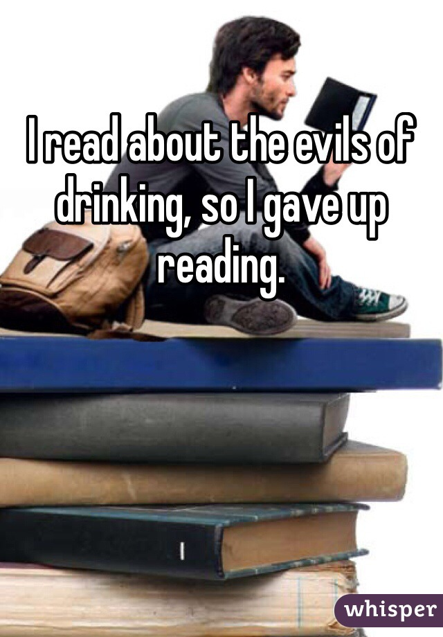I read about the evils of drinking, so I gave up reading.