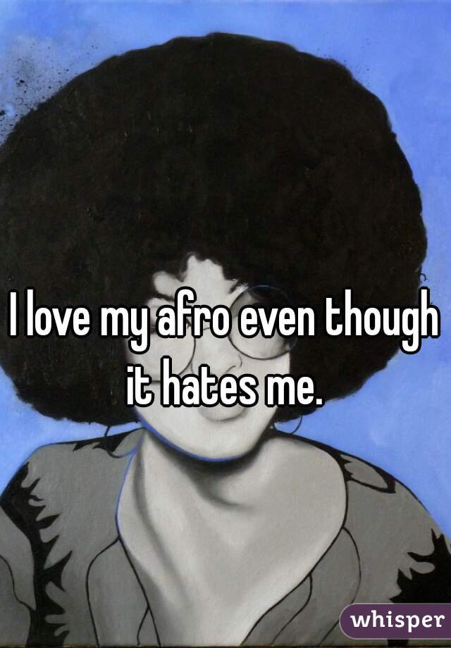 I love my afro even though it hates me.