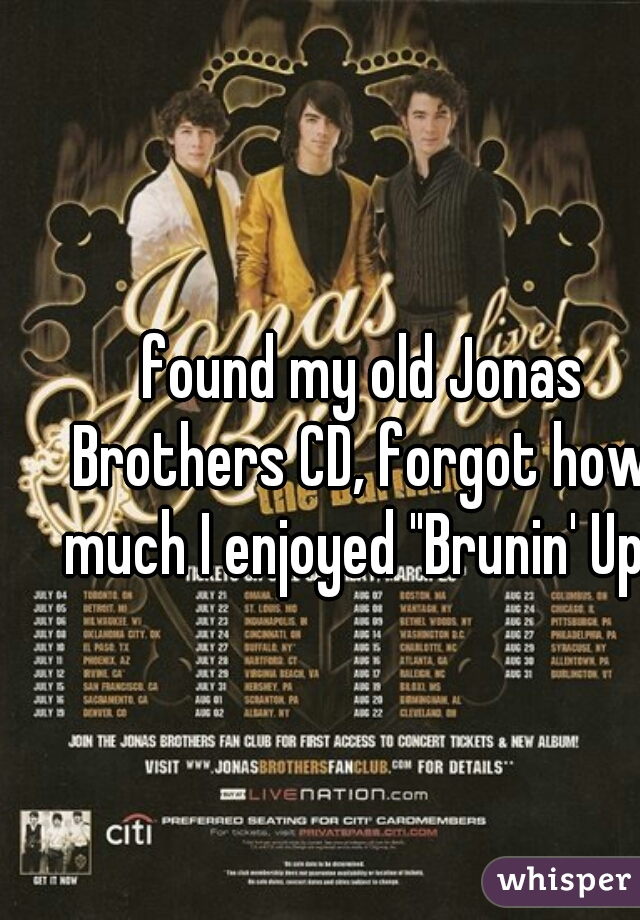 """found my old Jonas Brothers CD, forgot how much I enjoyed """"Brunin' Up"""""""