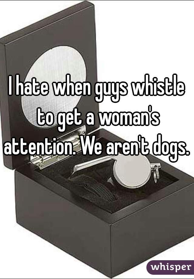 I hate when guys whistle to get a woman's attention. We aren't dogs.